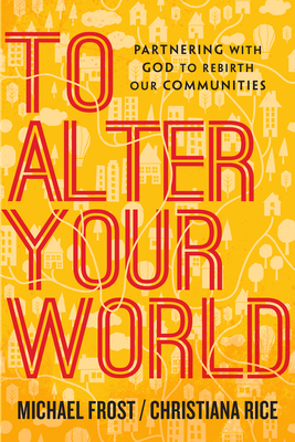 To Alter Your World: Partnering with God to Rebirth Our Communities - Frost, Michael, and Rice, Christiana