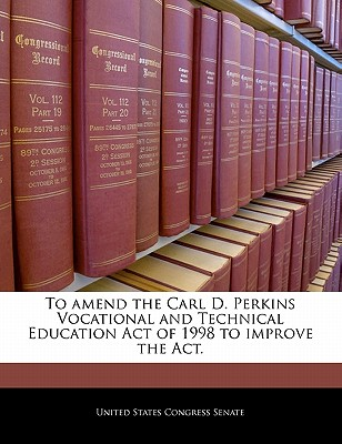 To Amend the Carl D. Perkins Vocational and Technical Education Act of 1998 to Improve the ACT. - United States Congress Senate (Creator)