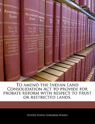 To Amend the Indian Land Consolidation ACT to Provide for Probate Reform with Respect to Trust or Restricted Lands. - United States Congress Senate (Creator)