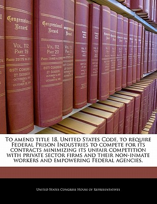 To Amend Title 18, United States Code, to Require Federal Prison Industries to Compete for Its Contracts Minimizing Its Unfair Competition with Non-Inmate Workers. - United States Congress House of Represen (Creator)