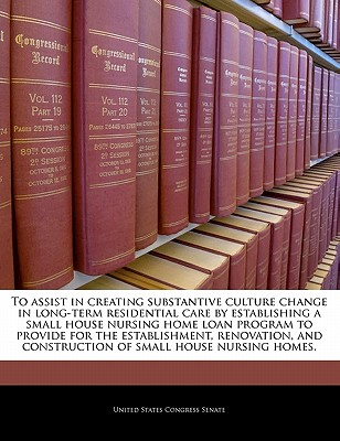 To Assist in Creating Substantive Culture Change in Long-Term Residential Care by Establishing a Small House Nursing Home Loan Program to Provide for the Establishment, Renovation, and Construction of Small House Nursing Homes. - United States Congress Senate (Creator)