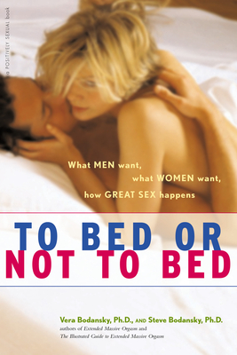 To Bed or Not to Bed: What Men Want, What Women Want, How Great Sex Happens - Bodansky, Vera, PH D, and Bodansky, Steve, PH D
