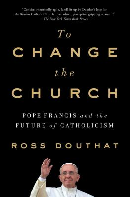 To Change the Church: Pope Francis and the Future of Catholicism - Douthat, Ross