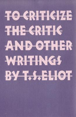 To Criticize the Critic and Other Writings - Eliot, T S, Professor
