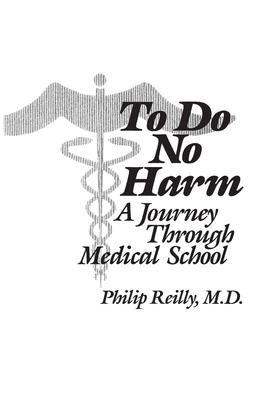 To Do No Harm: A Journey Through Medical School - Reilly, Philip, Professor, M.D.