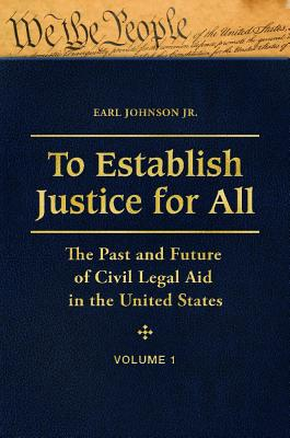 To Establish Justice for All [3 Volumes]: The Past and Future of Civil Legal Aid in the United States - Johnson, Earl