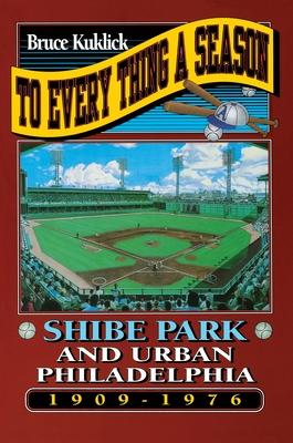 To Every Thing a Season: Shibe Park and Urban Philadelphia, 1909-1976 -