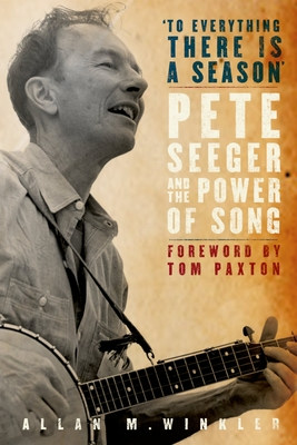 """To Everything There Is a Season"": Pete Seeger and the Power of Song - Winkler, Allan M"