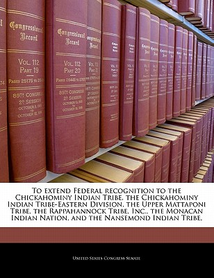 To Extend Federal Recognition to the Chickahominy Indian Tribe, the Chickahominy Indian Tribe-Eastern Division, the Upper Mattaponi Tribe, the Rappahannock Tribe, Inc., the Monacan Indian Nation, and the Nansemond Indian Tribe. - United States Congress Senate (Creator)