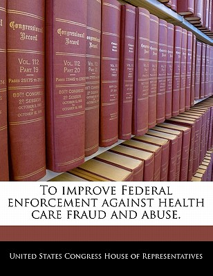 To Improve Federal Enforcement Against Health Care Fraud and Abuse. - United States Congress House of Represen (Creator)