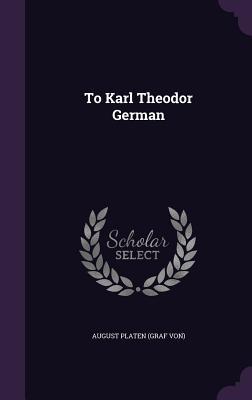 To Karl Theodor German - Platen, August Graf Von (Creator)