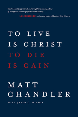 To Live Is Christ to Die Is Gain - Chandler, Matt, Pastor