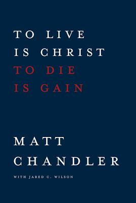To Live Is Christ to Die Is Gain - Chandler, Matt, Pastor, and Wilson, Jared C