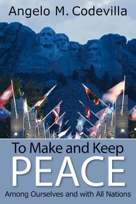 To Make and Keep Peace Among Ourselves and with All Nations - Codevilla, Angelo M