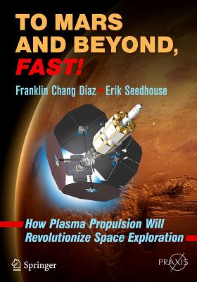 To Mars and Beyond, Fast!: How Plasma Propulsion Will Revolutionize Space Exploration - Chang Diaz, Franklin, and Seedhouse, Erik