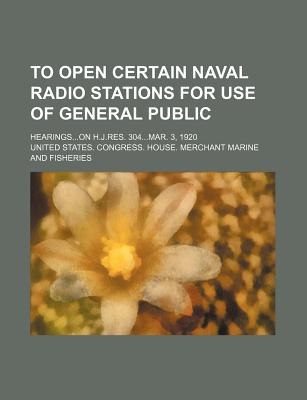 To Open Certain Naval Radio Stations for Use of General Public; Hearingson H.J.Res. 304mar. 3, 1920 - Fisheries, United States Congress