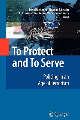 To Protect and To Serve: Policing in an Age of Terrorism - Weisburd, David (Editor), and Feucht, Thomas E. (Editor), and Hakimi, Idit (Editor)