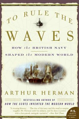 To Rule the Waves: How the British Navy Shaped the Modern World - Herman, Arthur