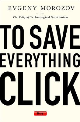 To Save Everything, Click Here: The Folly of Technological Solutionism - Morozov, Evgeny