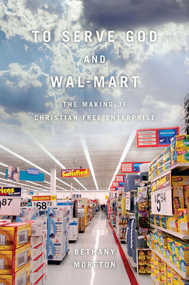 To Serve God and Wal-Mart: The Making of Christian Free Enterprise - Moreton, Bethany