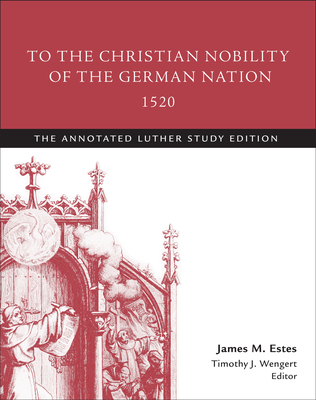 To the Christian Nobility of the German Nation, 1520: The Annotated Luther, Study Edition - Luther, Martin, Dr., and Estes, James M (Editor), and Wengert, Timothy J (Editor)