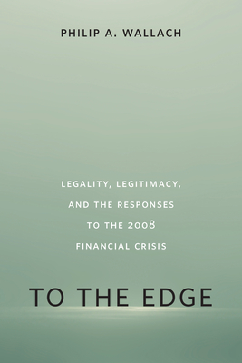 To the Edge: Legality, Legitimacy, and the Responses to the 2008 Financial Crisis - Wallach, Philip