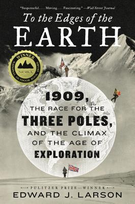 To the Edges of the Earth: 1909, the Race for the Three Poles, and the Climax of the Age of Exploration - Larson, Edward J.