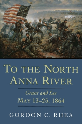 To the North Anna River: Grant and Lee, May 13-25, 1864 - Rhea, Gordon C