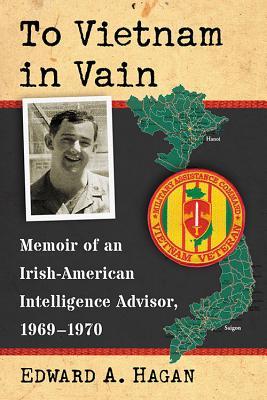 To Vietnam in Vain: Memoir of an Irish-American Intelligence Advisor, 1969-1970 - Hagan, Edward A