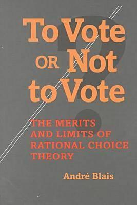 To Vote or Not to Vote: The Merits and Limits of Rational Choice Theory - Blais, Andre