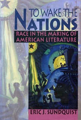 To Wake the Nations: Race in the Making of American Literature - Sundquist, Eric J
