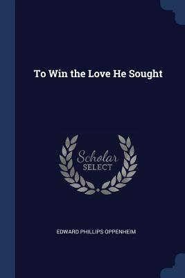 To Win the Love He Sought - Oppenheim, Edward Phillips