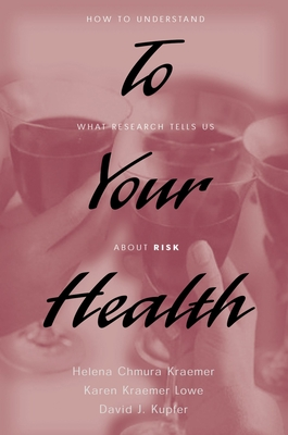 To Your Health: How to Understand What Research Tells Us about Risk - Kraemer, Helena Chmura, PH.D., and Lowe, Karen K, and Kupfer, David J, MD