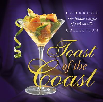 Toast of the Coast: The Junior League of Jacksonville Cookbook Collection - Junior League of Jacksonville Inc, and The Junior League of Jacksonville, Inc, and Favorite, Recipes Press (Producer)