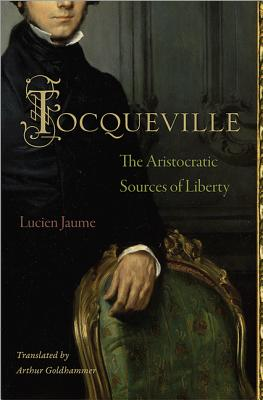 Tocqueville: The Aristocratic Sources of Liberty - Jaume, Lucien, and Goldhammer, Arthur (Translated by)
