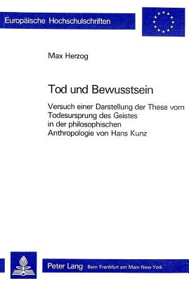 Tod Und Bewusstsein: Versuch Einer Darstellung Der These Vom Todesursprung Des Geistes in Der Philosophischen Anthropologie Von Hans Kunz - Herzog, Max