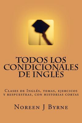 Todos Los Condicionales de Ingles: Clases de Ingles, Temas, Ejercicos y Respuestras, Con Historias Cortas - Byrne, Noreen J