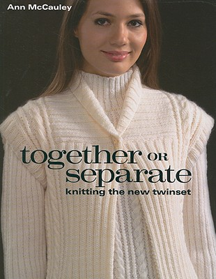 Together or Separate: Knitting the New Twinset - McCauley, Ann