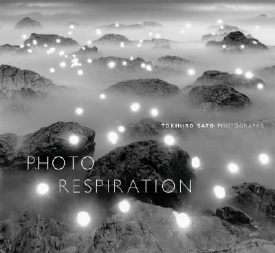 Tokihiro Sato: Photo-Respiration: Photographs - Sato, Tokihiro (Photographer), and Siegel, Elizabeth, Ms. (Text by)