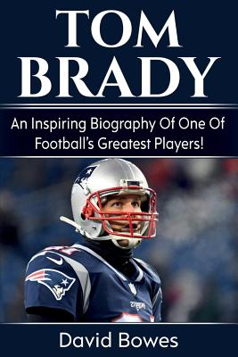 Tom Brady: An inspiring biography of one of football's greatest players! - Bowes, David