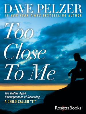 Too Close to Me: The Middle-Aged Consequences of Revealing a Child Called It - Pelzer, Dave
