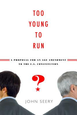 Too Young to Run? a Proposal for an Age Amendment to the U.S. Constitution - Seery, John