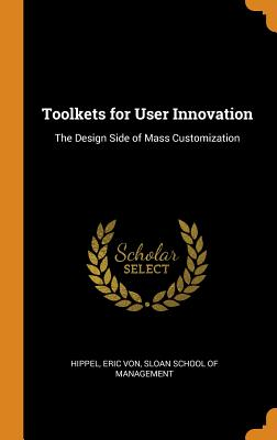 Toolkets for User Innovation: The Design Side of Mass Customization - Hippel, Eric Von, and Sloan School of Management (Creator)