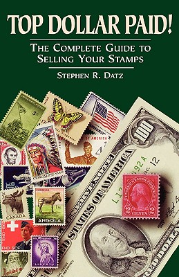 Top Dollar Paid!: The Complete Guide to Selling Your Stamps - Datz, Stephen R