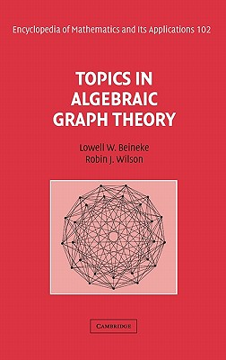 Topics in Algebraic Graph Theory - Beineke, Lowell W (Editor), and Wilson, Robin J (Editor), and Cameron, Peter J (Consultant editor)