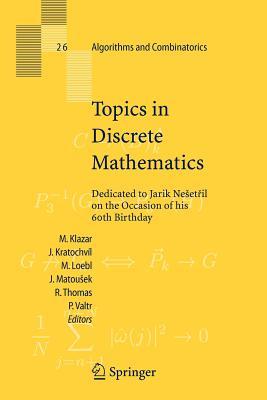 Topics in Discrete Mathematics: Dedicated to Jarik Nesetril on the Occasion of his 60th birthday - Klazar, Martin (Editor), and Kratochvil, Jan (Editor), and Loebl, Martin (Editor)