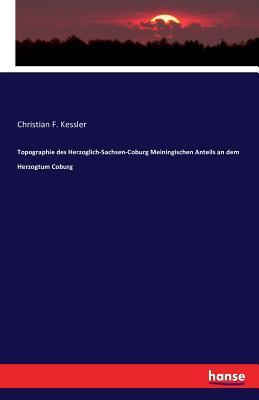 Topographie Des Herzoglich-Sachsen-Coburg Meiningischen Anteils an Dem Herzogtum Coburg - Kessler, Christian F
