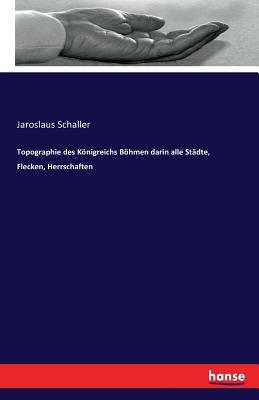 Topographie Des Konigreichs Bohmen Darin Alle Stadte, Flecken, Herrschaften - Schaller, Jaroslaus