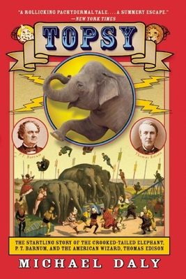 Topsy: The Startling Story of the Crooked-Tailed Elephant, P.T. Barnum, and the American Wizard, Thomas Edison - Daly, Michael