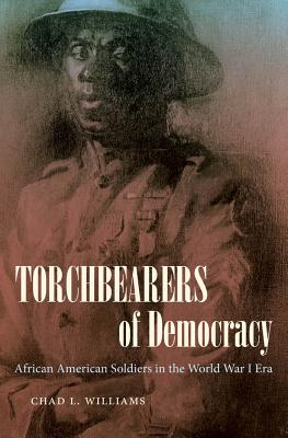 Torchbearers of Democracy: African American Soldiers in the World War I Era - Williams, Chad L